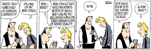 """Cartoon about a minidisc where one guy asks another """"what's this? Some kind of foreign currency?"""", the other replying """"It's one of my mini-discs."""". In the next panel the first guy asks """"mini-what?"""". Second guy: """"Mini-discs! They hold an hour's worth of music and can be re-recorded a million times with no loss of sound quality."""". The first guy is clearly astonished: """"wow."""" In the last panel the first guy says """"not much room for the album cover art, though."""" and the first looks confusedly at him and asks: """"album what?"""""""